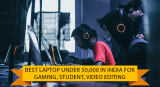 Best Laptop Under 50000 in India for Gaming, Student, Video Editing (9th May 2021)